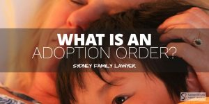 adoption orders - what are they? family lawyer sydney